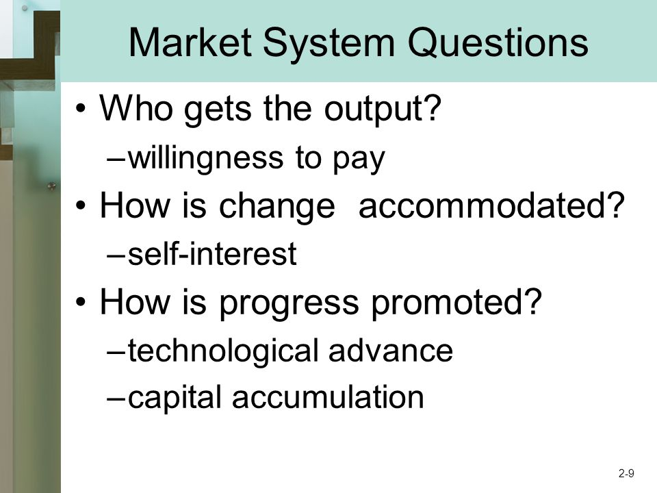 Market System Questions Who gets the output? –willingness to pay How is change accommodated? –self-interest How is progress promoted? –technological a