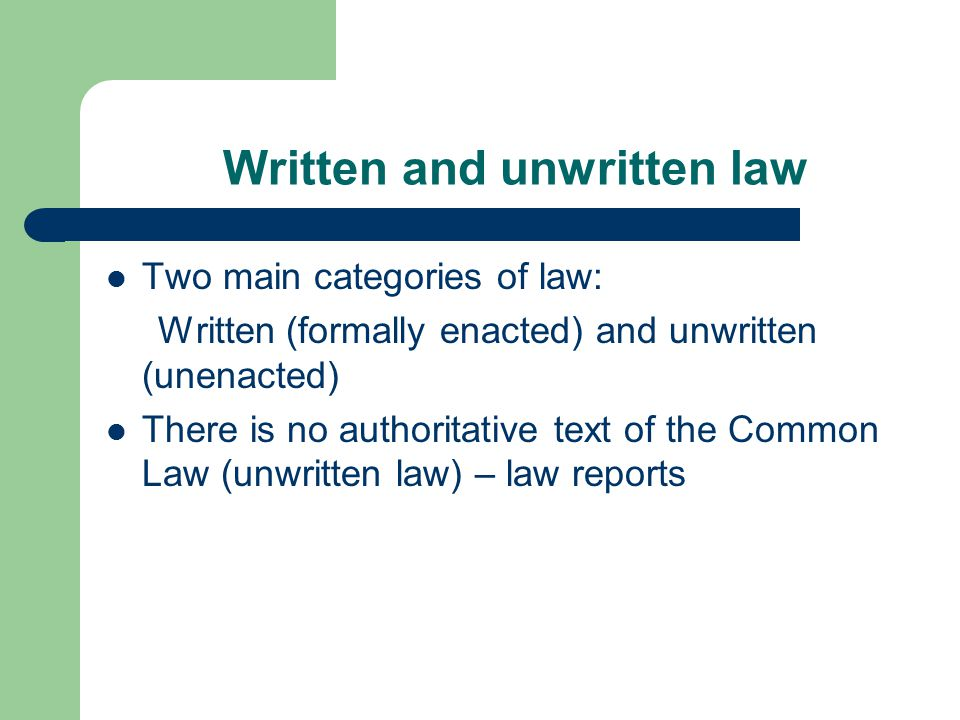 Written and unwritten law Two main categories of law: Written (formally enacted) and unwritten (unenacted) There is no authoritative text of the Common Law (unwritten law) – law reports