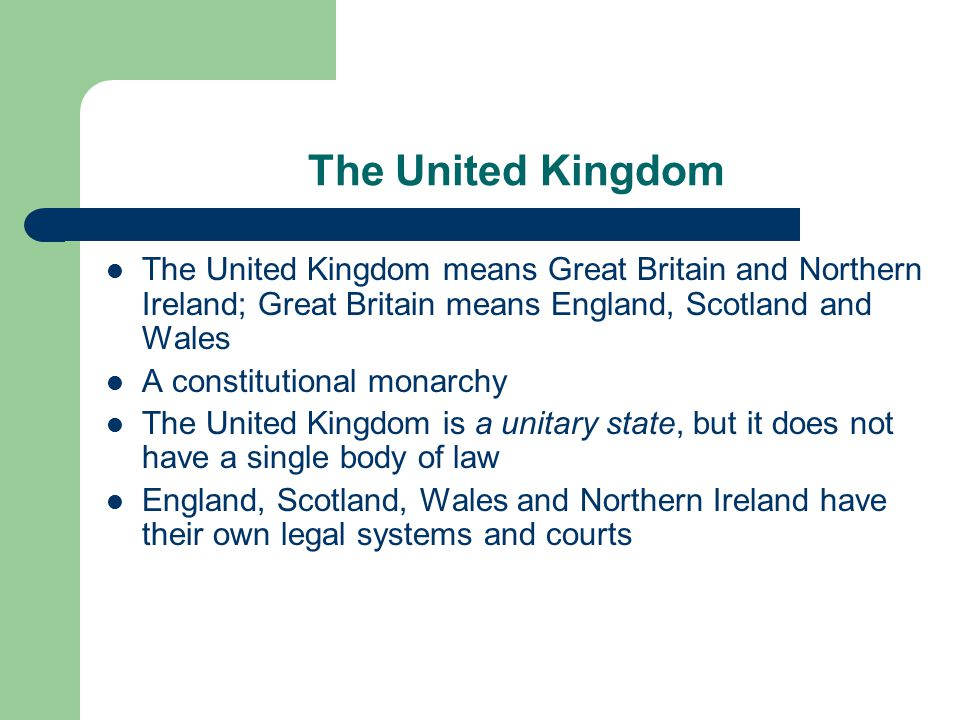 The United Kingdom The United Kingdom means Great Britain and Northern Ireland; Great Britain means England, Scotland and Wales A constitutional monarchy The United Kingdom is a unitary state, but it does not have a single body of law England, Scotland, Wales and Northern Ireland have their own legal systems and courts