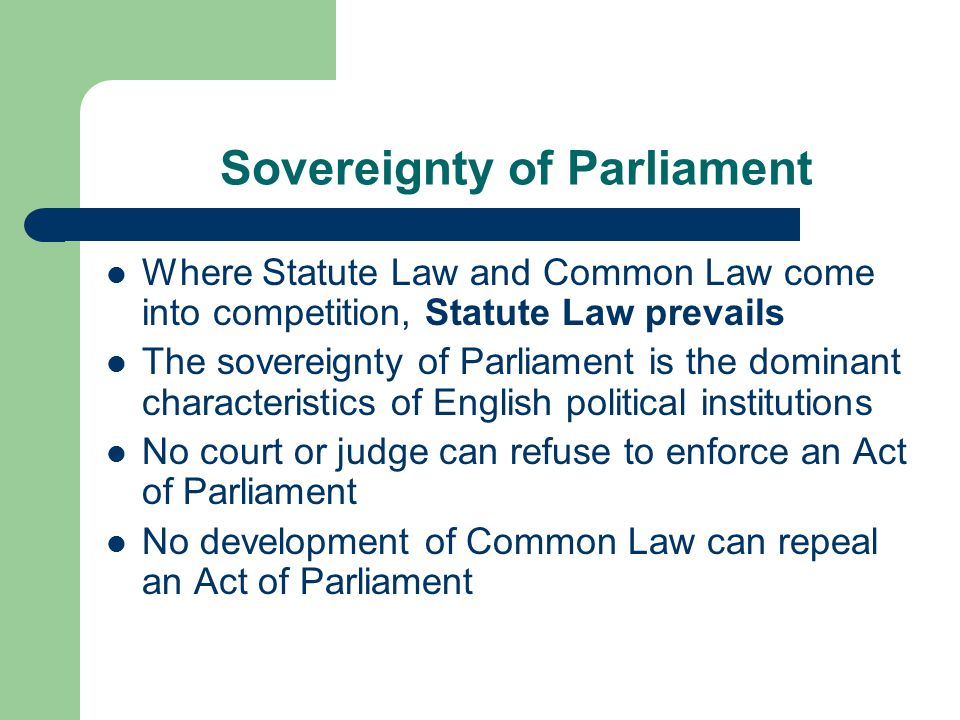 Sovereignty of Parliament Where Statute Law and Common Law come into competition, Statute Law prevails The sovereignty of Parliament is the dominant characteristics of English political institutions No court or judge can refuse to enforce an Act of Parliament No development of Common Law can repeal an Act of Parliament