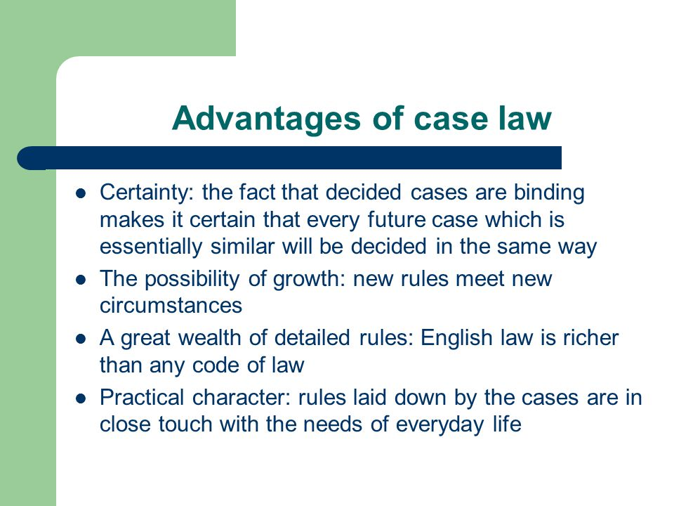 Advantages of case law Certainty: the fact that decided cases are binding makes it certain that every future case which is essentially similar will be decided in the same way The possibility of growth: new rules meet new circumstances A great wealth of detailed rules: English law is richer than any code of law Practical character: rules laid down by the cases are in close touch with the needs of everyday life