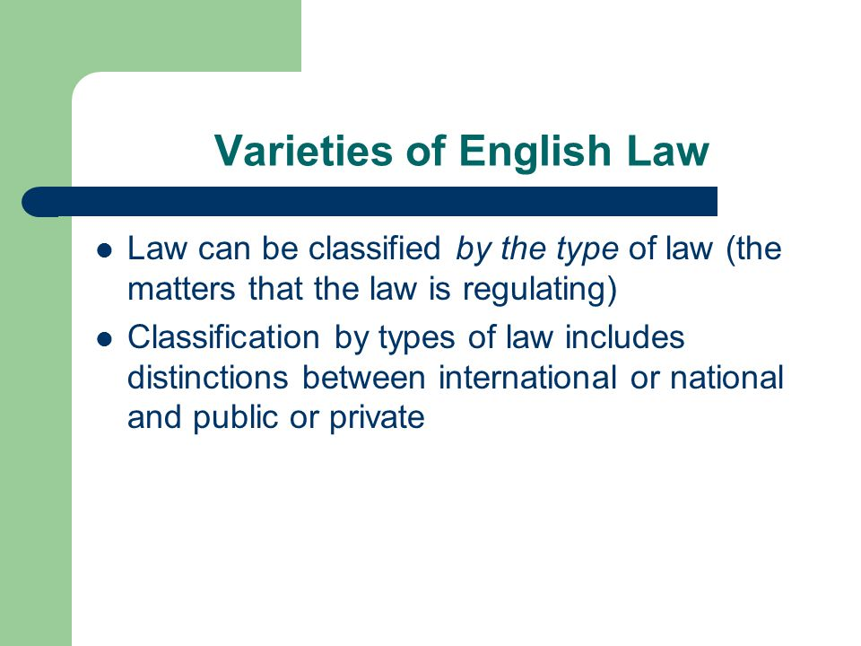 Varieties of English Law Law can be classified by the type of law (the matters that the law is regulating) Classification by types of law includes distinctions between international or national and public or private