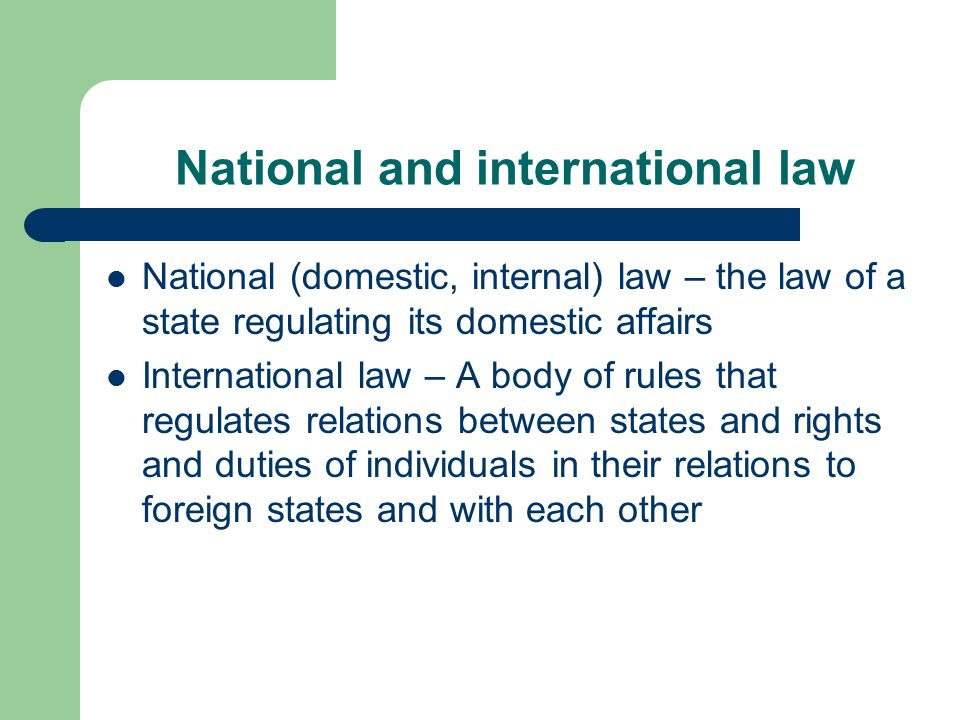 National and international law National (domestic, internal) law – the law of a state regulating its domestic affairs International law – A body of rules that regulates relations between states and rights and duties of individuals in their relations to foreign states and with each other