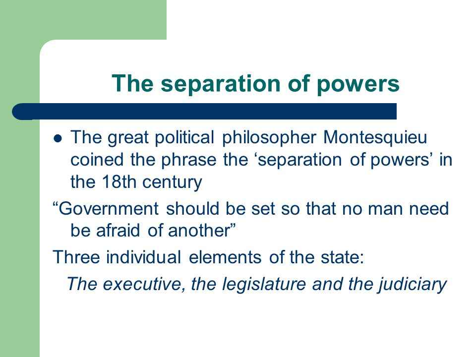 The separation of powers The great political philosopher Montesquieu coined the phrase the 'separation of powers' in the 18th century Government should be set so that no man need be afraid of another Three individual elements of the state: The executive, the legislature and the judiciary