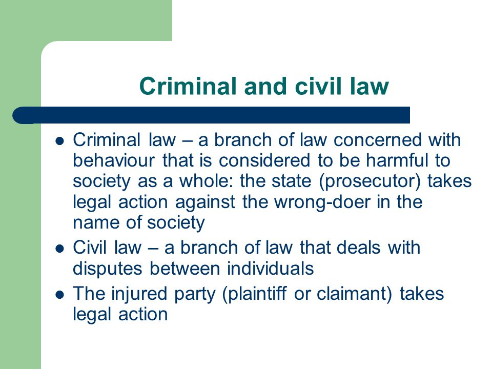 Criminal and civil law Criminal law – a branch of law concerned with behaviour that is considered to be harmful to society as a whole: the state (prosecutor) takes legal action against the wrong-doer in the name of society Civil law – a branch of law that deals with disputes between individuals The injured party (plaintiff or claimant) takes legal action