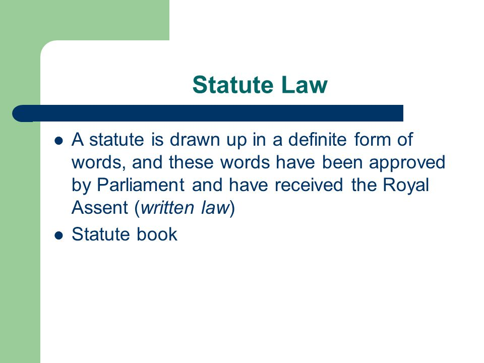 Statute Law A statute is drawn up in a definite form of words, and these words have been approved by Parliament and have received the Royal Assent (written law) Statute book