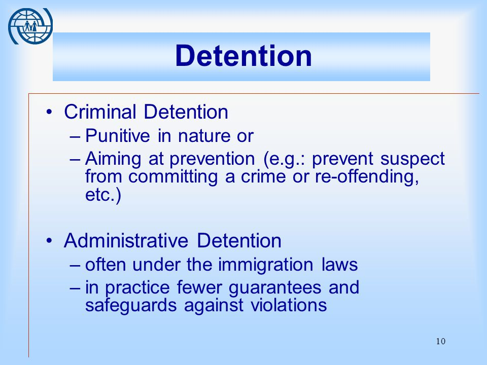 10 Detention Criminal Detention –Punitive in nature or –Aiming at prevention (e.g.: prevent suspect from committing a crime or re-offending, etc.) Administrative Detention –often under the immigration laws –in practice fewer guarantees and safeguards against violations