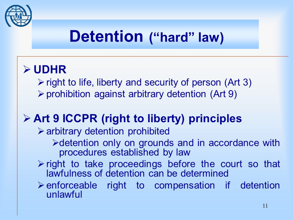 11 Detention ( hard law)  UDHR  right to life, liberty and security of person (Art 3)  prohibition against arbitrary detention (Art 9)  Art 9 ICCPR (right to liberty) principles  arbitrary detention prohibited  detention only on grounds and in accordance with procedures established by law  right to take proceedings before the court so that lawfulness of detention can be determined  enforceable right to compensation if detention unlawful