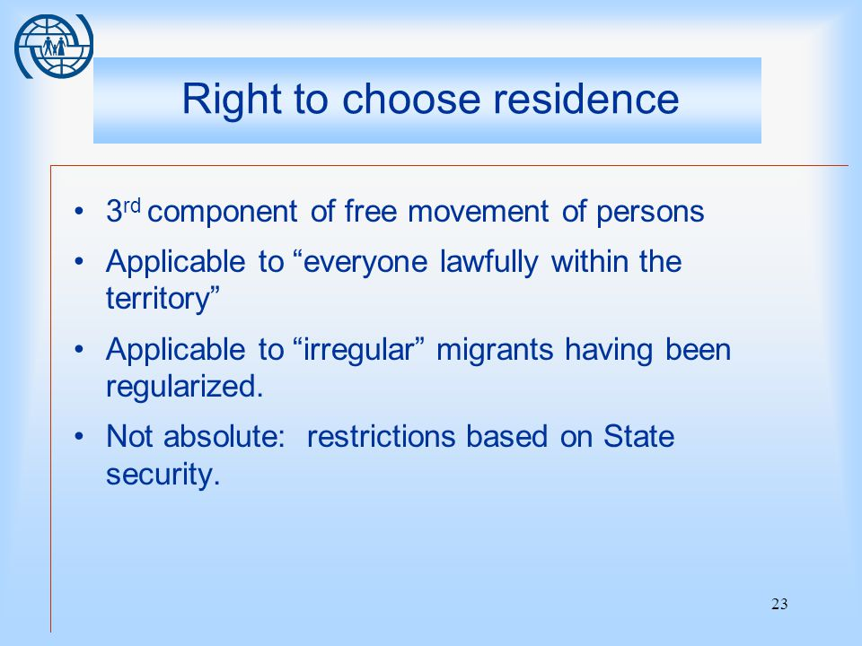23 Right to choose residence 3 rd component of free movement of persons Applicable to everyone lawfully within the territory Applicable to irregular migrants having been regularized.