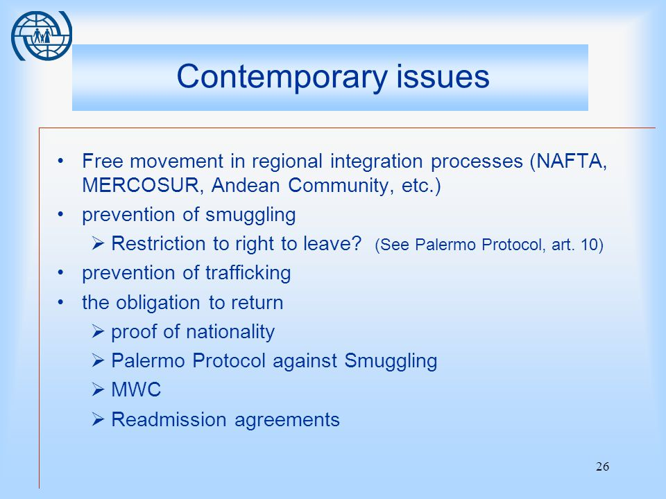 26 Contemporary issues Free movement in regional integration processes (NAFTA, MERCOSUR, Andean Community, etc.) prevention of smuggling  Restriction to right to leave.