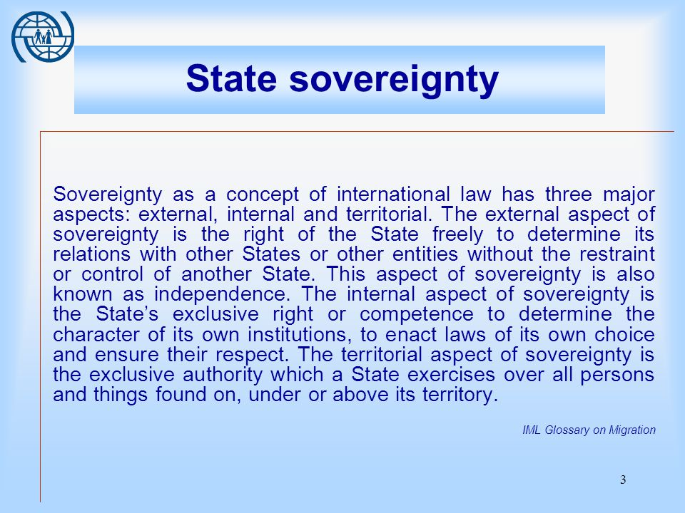 3 State sovereignty Sovereignty as a concept of international law has three major aspects: external, internal and territorial.