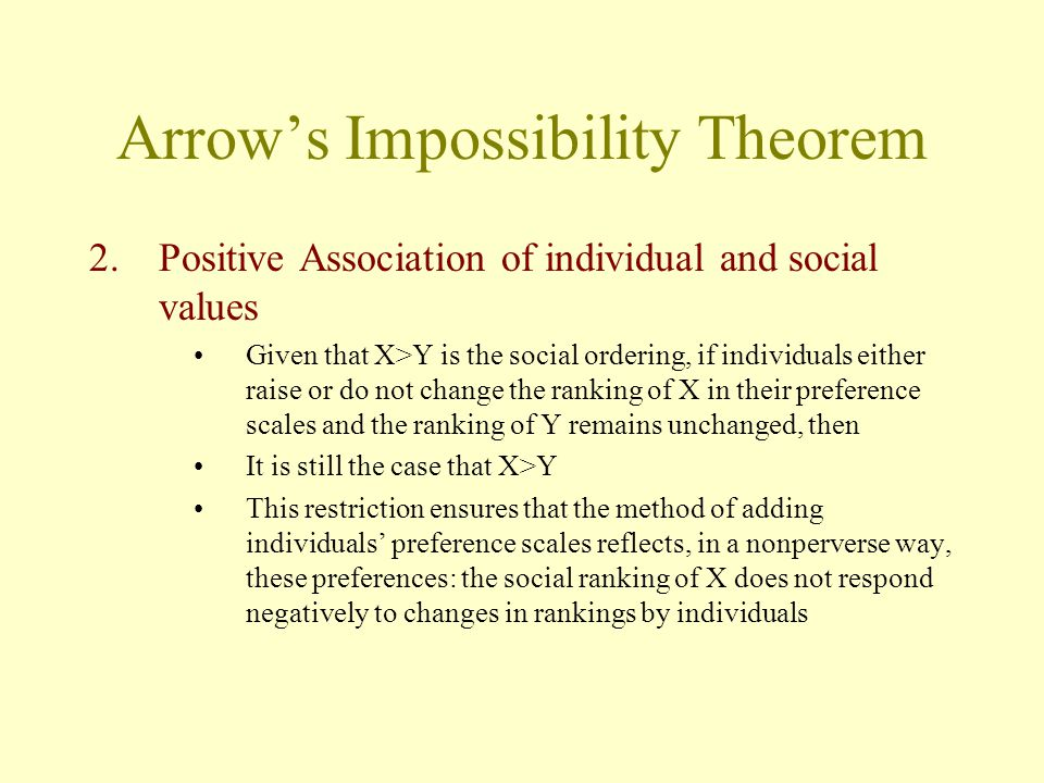 Arrow's Impossibility Theorem 2.Positive Association of individual and social values Given that X>Y is the social ordering, if individuals either rais