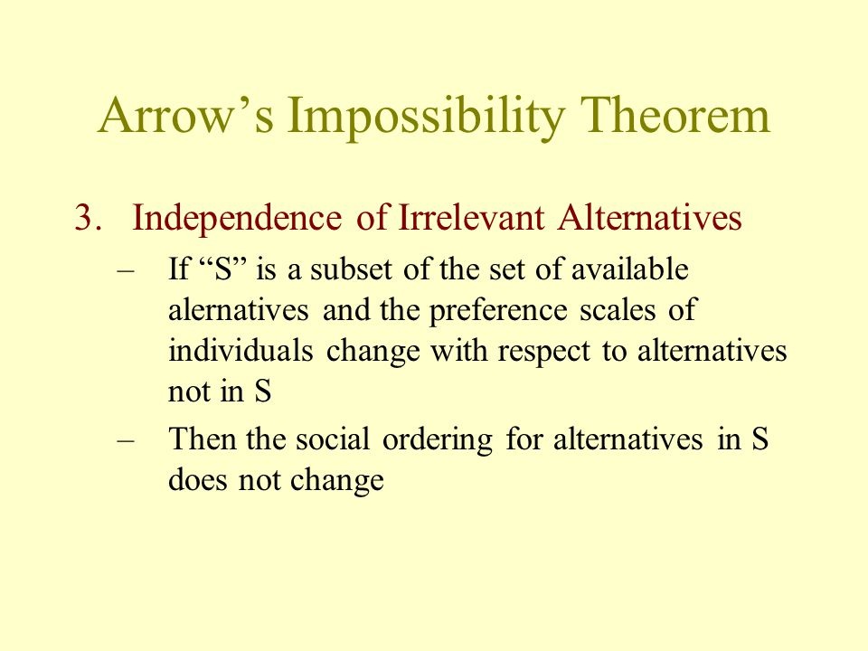 """Arrow's Impossibility Theorem 3.Independence of Irrelevant Alternatives –If """"S"""" is a subset of the set of available alernatives and the preference sca"""