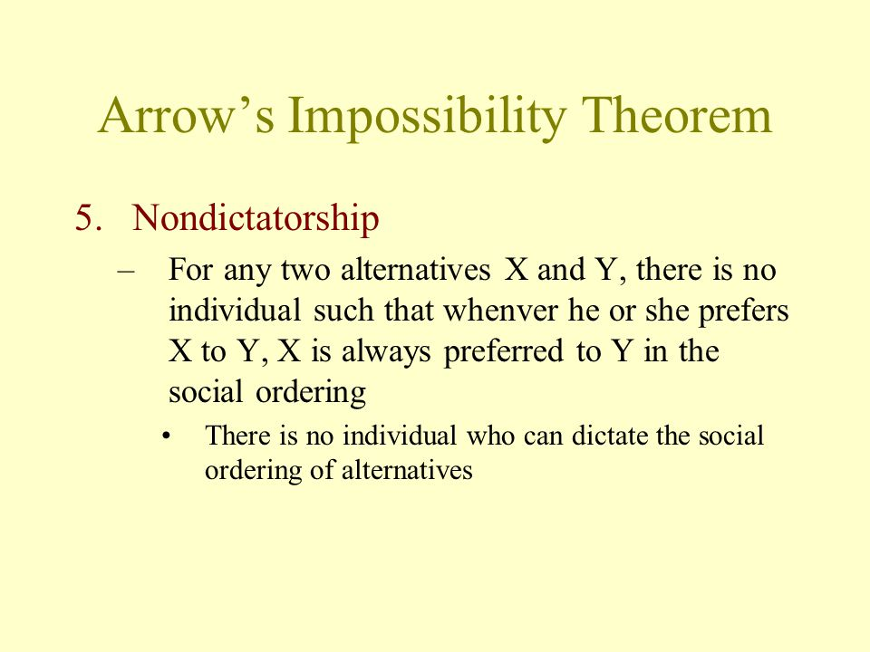 Arrow's Impossibility Theorem 5.Nondictatorship –For any two alternatives X and Y, there is no individual such that whenver he or she prefers X to Y,