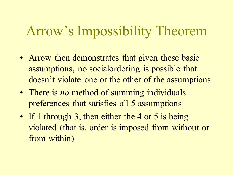 Arrow's Impossibility Theorem Arrow then demonstrates that given these basic assumptions, no socialordering is possible that doesn't violate one or th
