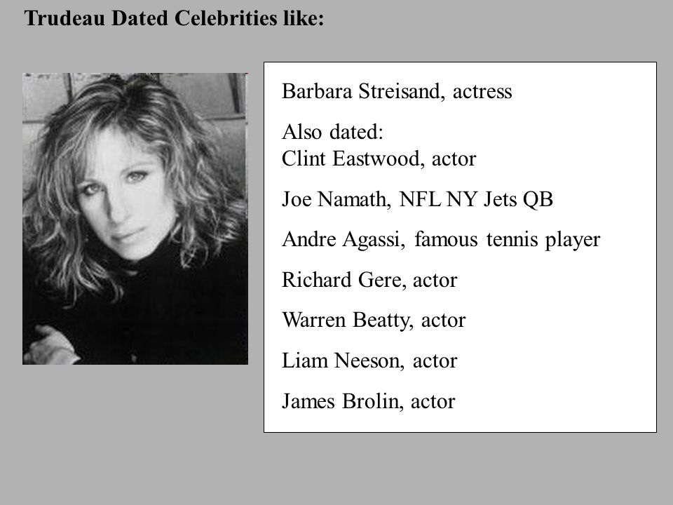Trudeau Dated Celebrities like: Barbara Streisand, actress Also dated: Clint Eastwood, actor Joe Namath, NFL NY Jets QB Andre Agassi, famous tennis player Richard Gere, actor Warren Beatty, actor Liam Neeson, actor James Brolin, actor