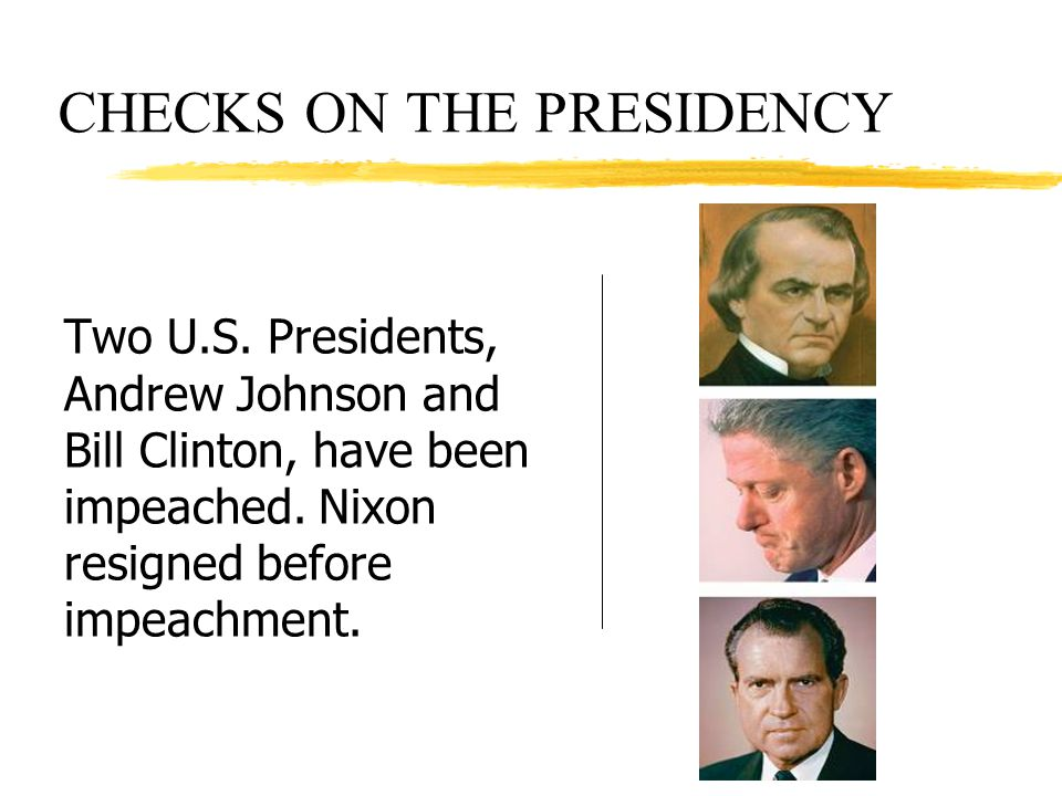CHECKS ON THE PRESIDENCY Two U.S. Presidents, Andrew Johnson and Bill Clinton, have been impeached. Nixon resigned before impeachment.
