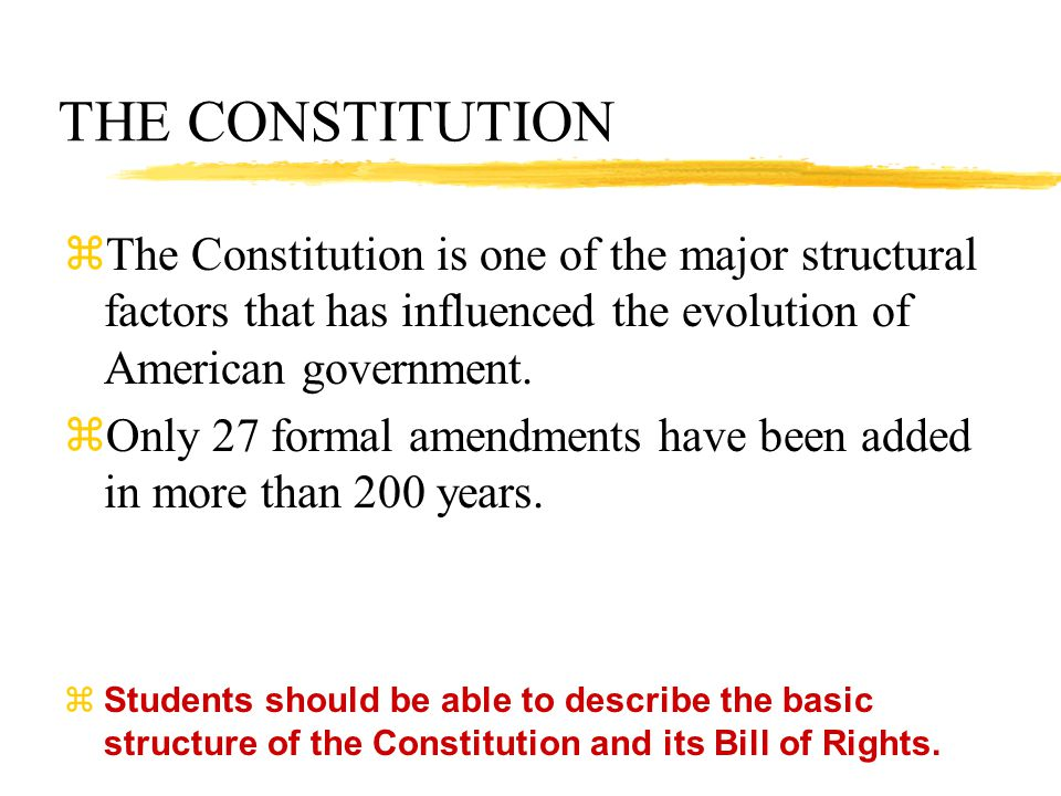 THE CONSTITUTION  The Constitution is one of the major structural factors that has influenced the evolution of American government.  Only 27 formal