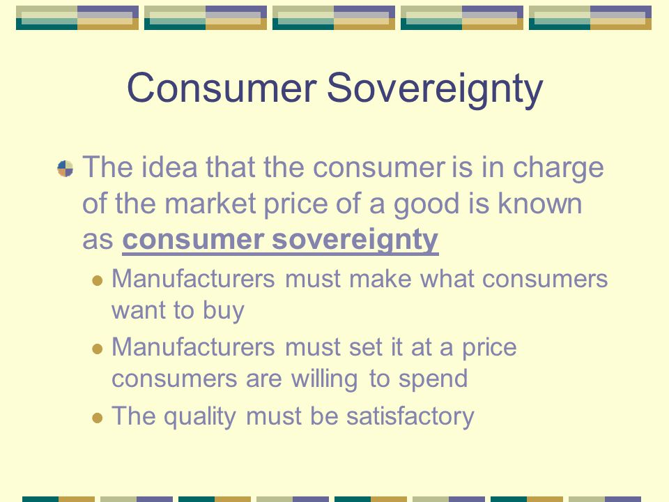 Consumer Sovereignty The idea that the consumer is in charge of the market price of a good is known as consumer sovereignty Manufacturers must make what consumers want to buy Manufacturers must set it at a price consumers are willing to spend The quality must be satisfactory Prices must be competitive to existing products