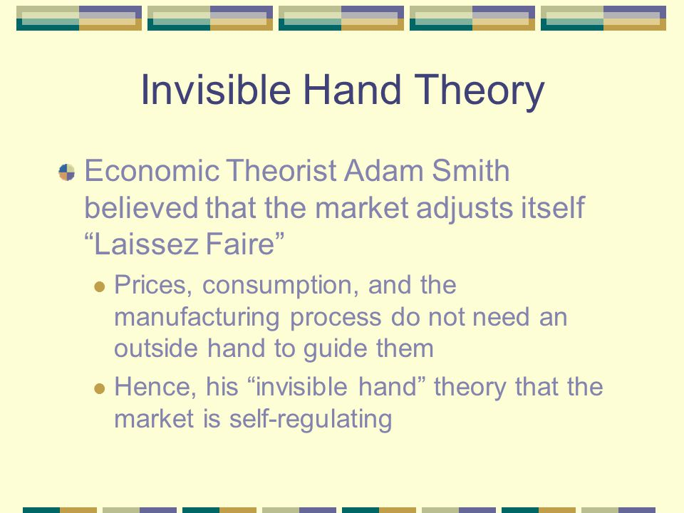 Invisible Hand Theory Economic Theorist Adam Smith believed that the market adjusts itself Laissez Faire Prices, consumption, and the manufacturing process do not need an outside hand to guide them Hence, his invisible hand theory that the market is self-regulating