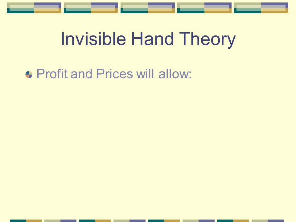 Invisible Hand Theory Profit and Prices will allow: For the production of necessary materials