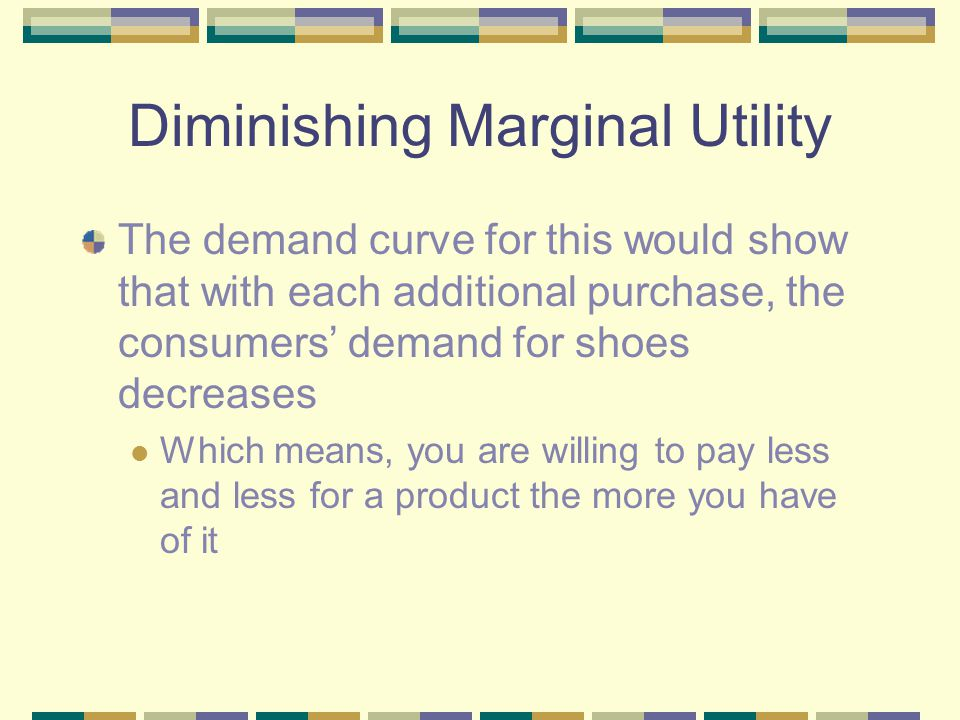 Diminishing Marginal Utility The demand curve for this would show that with each additional purchase, the consumers' demand for shoes decreases Which means, you are willing to pay less and less for a product the more you have of it