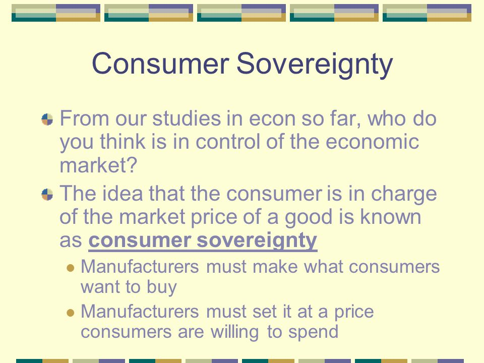 Consumer Sovereignty From our studies in econ so far, who do you think is in control of the economic market.