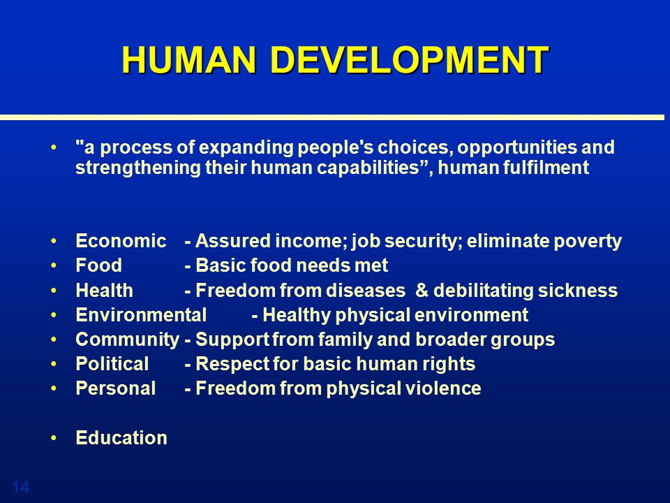 14 HUMAN DEVELOPMENT a process of expanding people s choices, opportunities and strengthening their human capabilities , human fulfilment Economic - Assured income; job security; eliminate poverty Food - Basic food needs met Health - Freedom from diseases & debilitating sickness Environmental- Healthy physical environment Community - Support from family and broader groups Political- Respect for basic human rights Personal- Freedom from physical violence Education