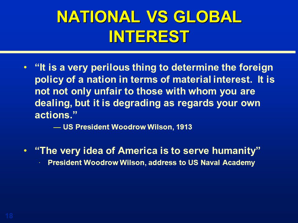 18 NATIONAL VS GLOBAL INTEREST It is a very perilous thing to determine the foreign policy of a nation in terms of material interest.