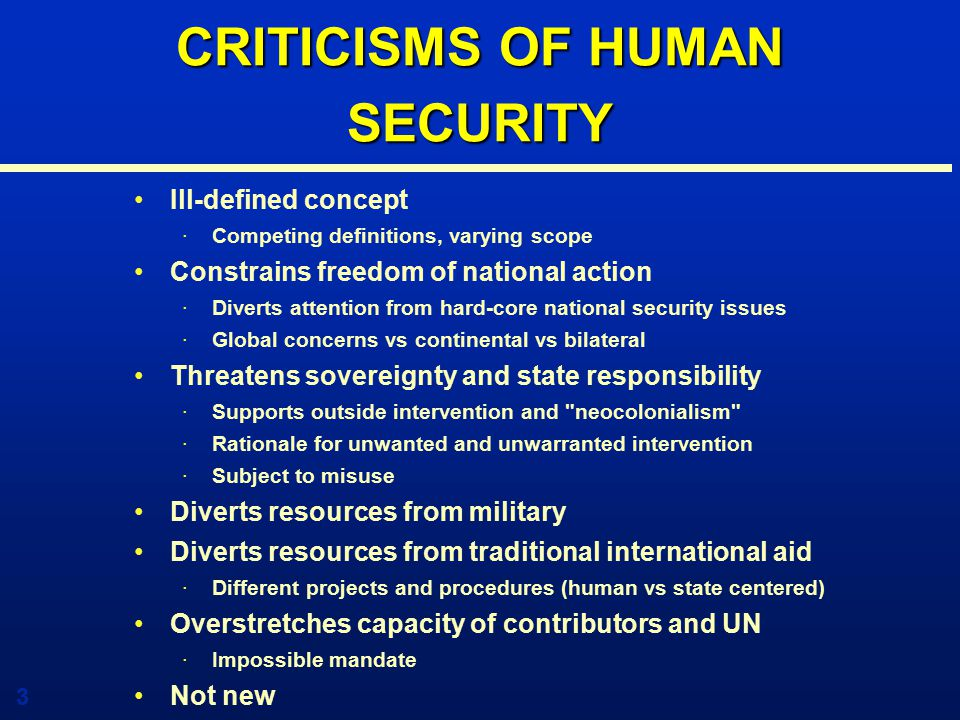 3 CRITICISMS OF HUMAN SECURITY Ill-defined concept ·Competing definitions, varying scope Constrains freedom of national action ·Diverts attention from hard-core national security issues ·Global concerns vs continental vs bilateral Threatens sovereignty and state responsibility ·Supports outside intervention and neocolonialism ·Rationale for unwanted and unwarranted intervention ·Subject to misuse Diverts resources from military Diverts resources from traditional international aid ·Different projects and procedures (human vs state centered) Overstretches capacity of contributors and UN ·Impossible mandate Not new · Old wine in new bottles
