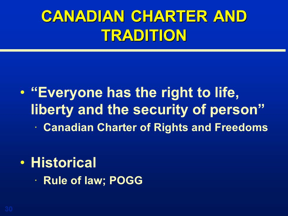 30 CANADIAN CHARTER AND TRADITION Everyone has the right to life, liberty and the security of person ·Canadian Charter of Rights and Freedoms Historical ·Rule of law; POGG
