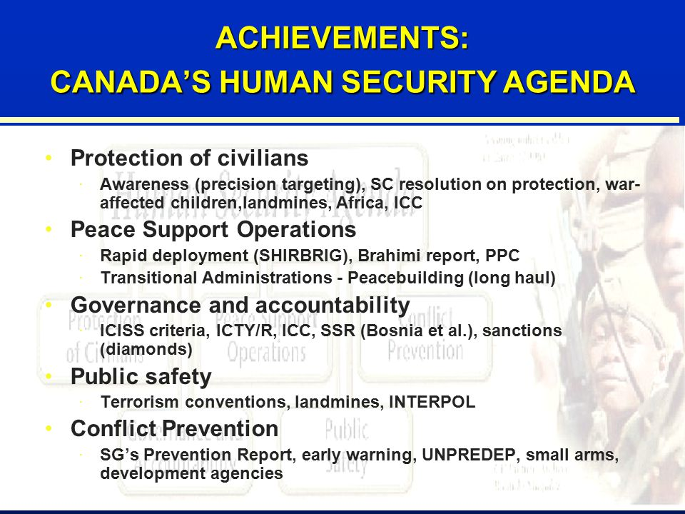 36 ACHIEVEMENTS: CANADA'S HUMAN SECURITY AGENDA Protection of civilians ·Awareness (precision targeting), SC resolution on protection, war- affected children,landmines, Africa, ICC Peace Support Operations ·Rapid deployment (SHIRBRIG), Brahimi report, PPC ·Transitional Administrations - Peacebuilding (long haul) Governance and accountability ·ICISS criteria, ICTY/R, ICC, SSR (Bosnia et al.), sanctions (diamonds) Public safety ·Terrorism conventions, landmines, INTERPOL Conflict Prevention ·SG's Prevention Report, early warning, UNPREDEP, small arms, development agencies