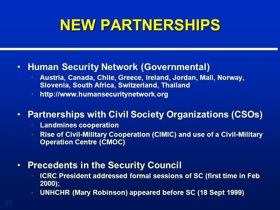 37 NEW PARTNERSHIPS Human Security Network (Governmental) ·Austria, Canada, Chile, Greece, Ireland, Jordan, Mali, Norway, Slovenia, South Africa, Switzerland, Thailand ·http://www.humansecuritynetwork.org Partnerships with Civil Society Organizations (CSOs) ·Landmines cooperation ·Rise of Civil-Military Cooperation (CIMIC) and use of a Civil-Military Operation Centre (CMOC) Precedents in the Security Council ·ICRC President addressed formal sessions of SC (first time in Feb 2000); ·UNHCHR (Mary Robinson) appeared before SC (18 Sept 1999)