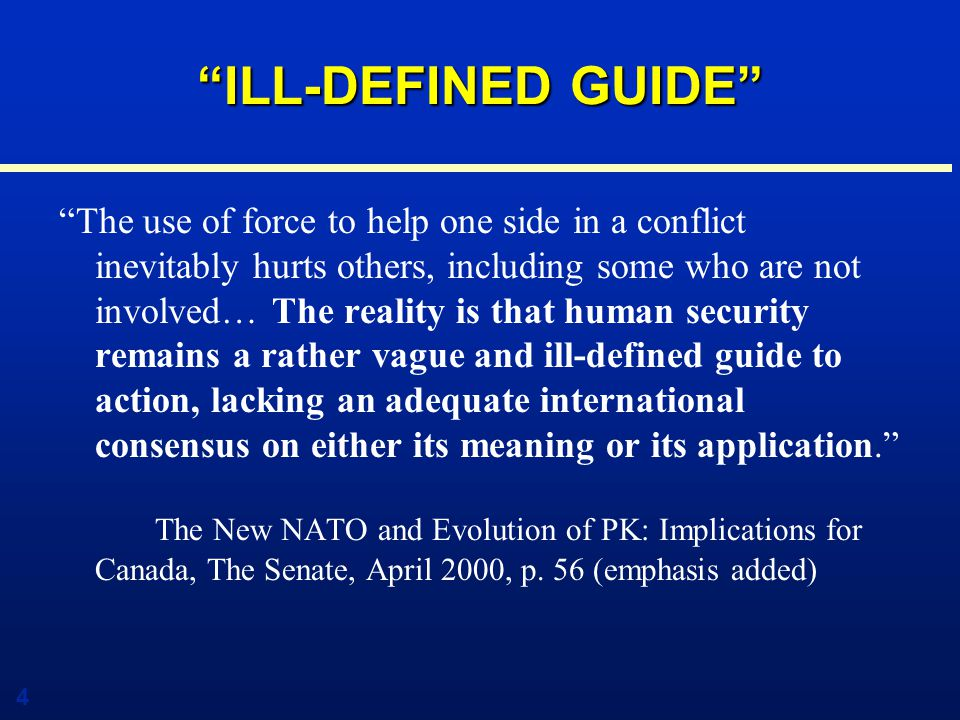 4 ILL-DEFINED GUIDE The use of force to help one side in a conflict inevitably hurts others, including some who are not involved… The reality is that human security remains a rather vague and ill-defined guide to action, lacking an adequate international consensus on either its meaning or its application. The New NATO and Evolution of PK: Implications for Canada, The Senate, April 2000, p.