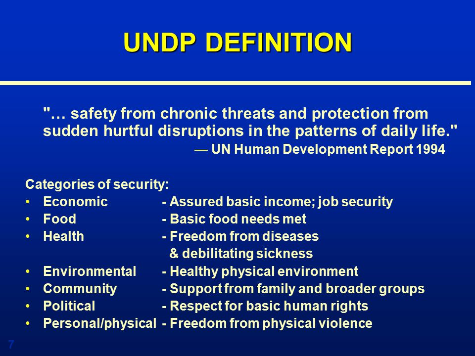 7 UNDP DEFINITION … safety from chronic threats and protection from sudden hurtful disruptions in the patterns of daily life. — UN Human Development Report 1994 Categories of security: Economic - Assured basic income; job security Food - Basic food needs met Health - Freedom from diseases & debilitating sickness Environmental- Healthy physical environment Community - Support from family and broader groups Political- Respect for basic human rights Personal/physical- Freedom from physical violence