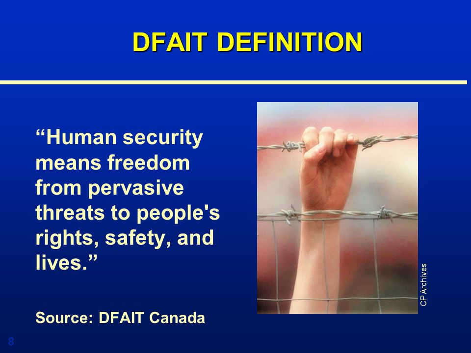 8 DFAIT DEFINITION Human security means freedom from pervasive threats to people s rights, safety, and lives. Source: DFAIT Canada CP Archives