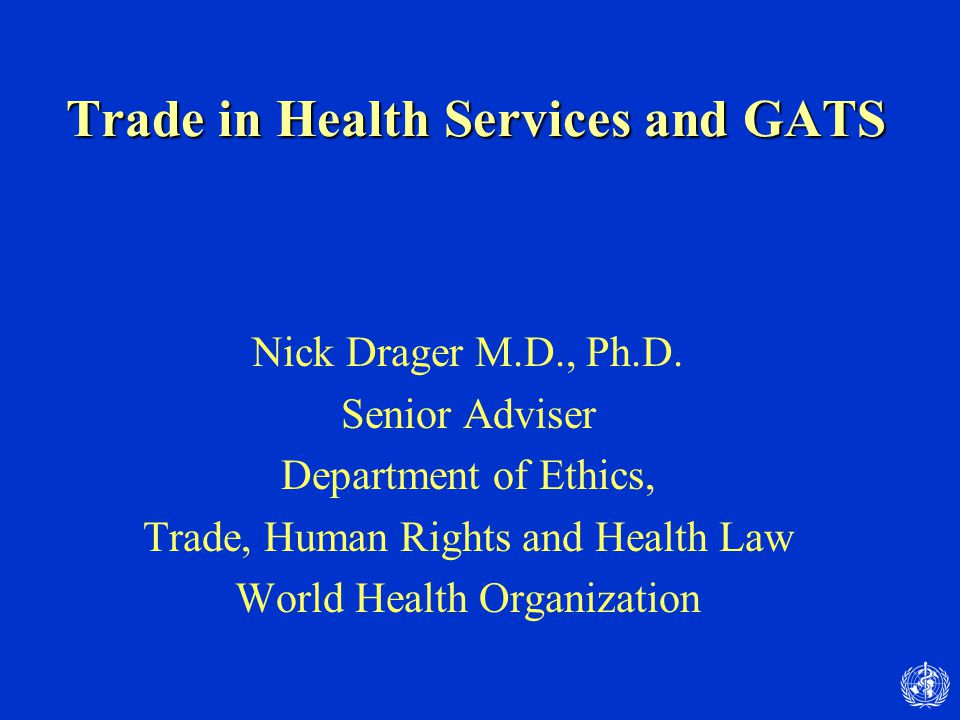 Trade in Health Services and GATS Nick Drager M.D., Ph.D. Senior Adviser Department of Ethics, Trade, Human Rights and Health Law World Health Organiz