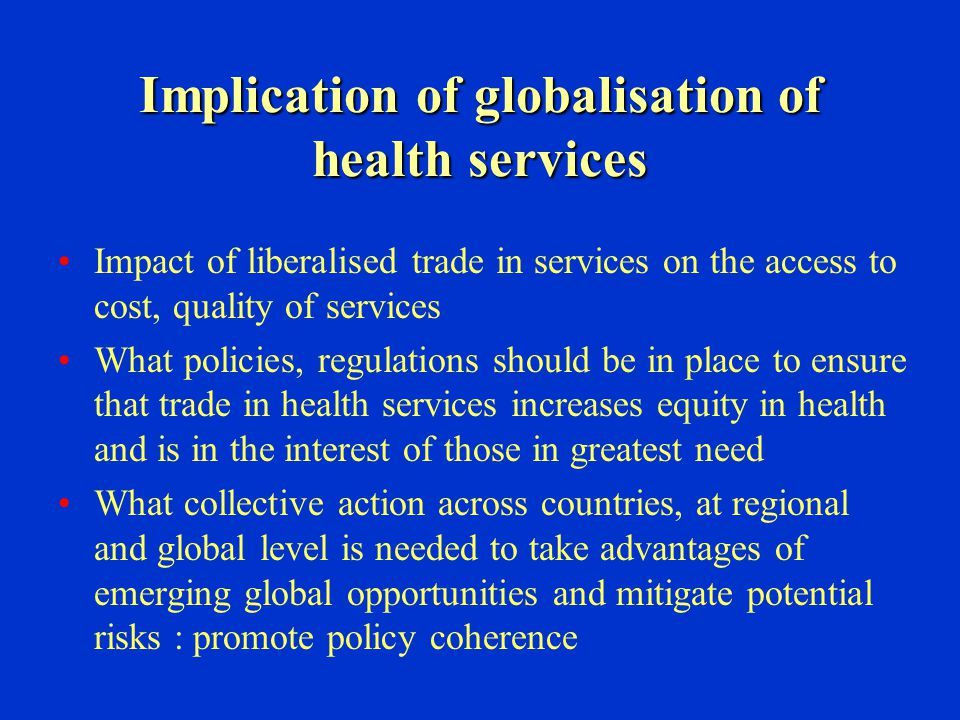 Implication of globalisation of health services Impact of liberalised trade in services on the access to cost, quality of services What policies, regu