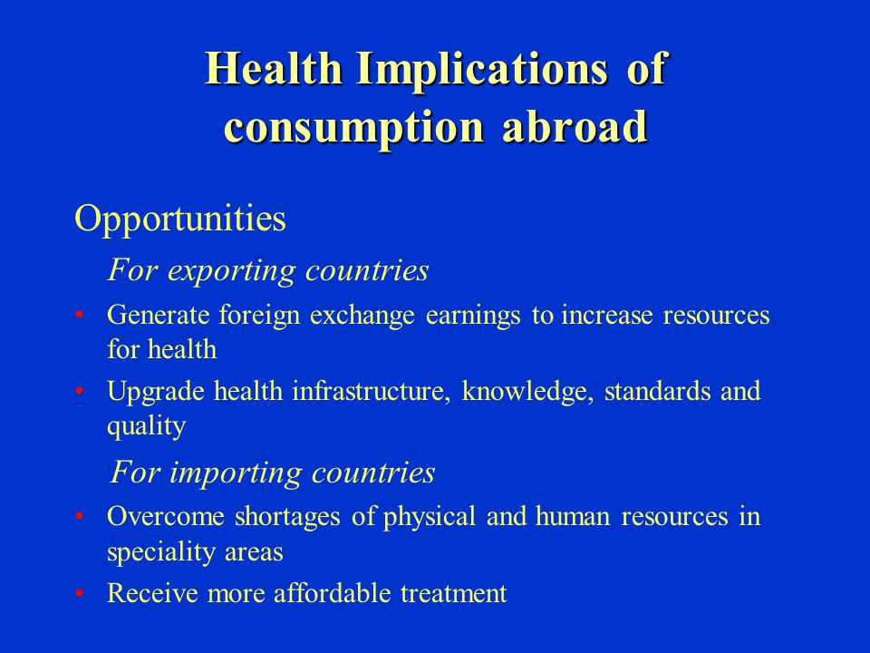 Health Implications of consumption abroad Opportunities For exporting countries Generate foreign exchange earnings to increase resources for health Up