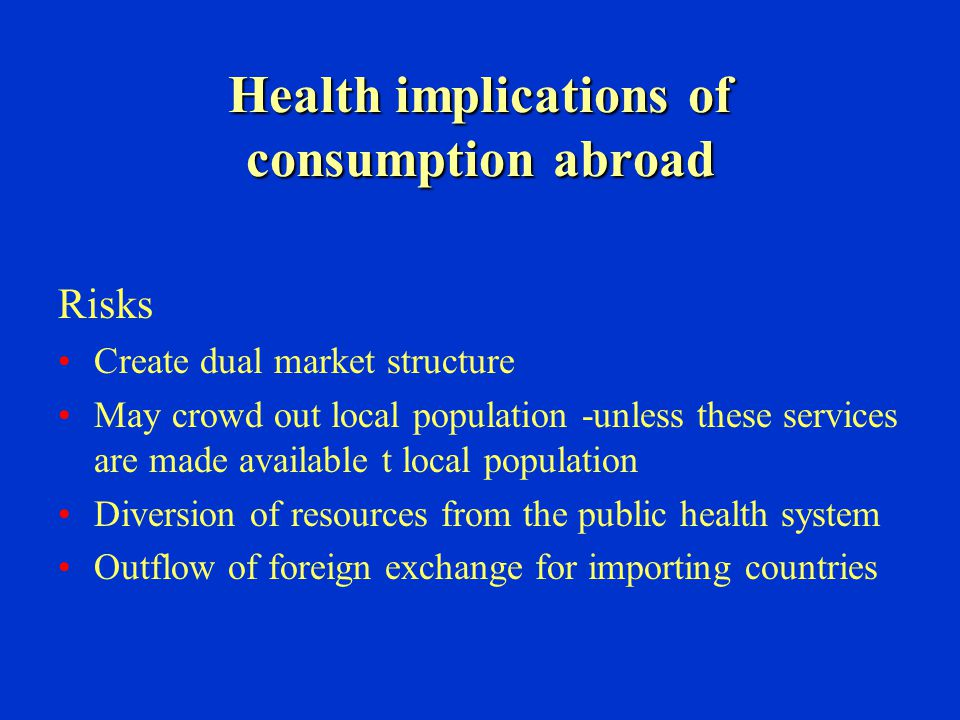 Health implications of consumption abroad Risks Create dual market structure May crowd out local population -unless these services are made available