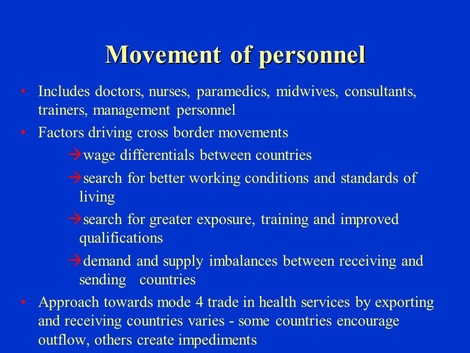Movement of personnel Includes doctors, nurses, paramedics, midwives, consultants, trainers, management personnel Factors driving cross border movements  wage differentials between countries  search for better working conditions and standards of living  search for greater exposure, training and improved qualifications  demand and supply imbalances between receiving and sending countries Approach towards mode 4 trade in health services by exporting and receiving countries varies - some countries encourage outflow, others create impediments