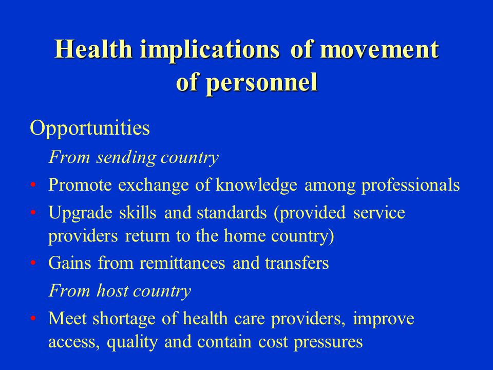 Health implications of movement of personnel Opportunities From sending country Promote exchange of knowledge among professionals Upgrade skills and s