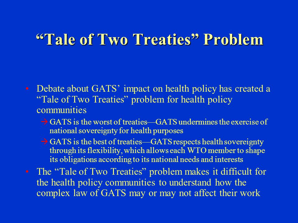 """Tale of Two Treaties"" Problem Debate about GATS' impact on health policy has created a ""Tale of Two Treaties"" problem for health policy communities "