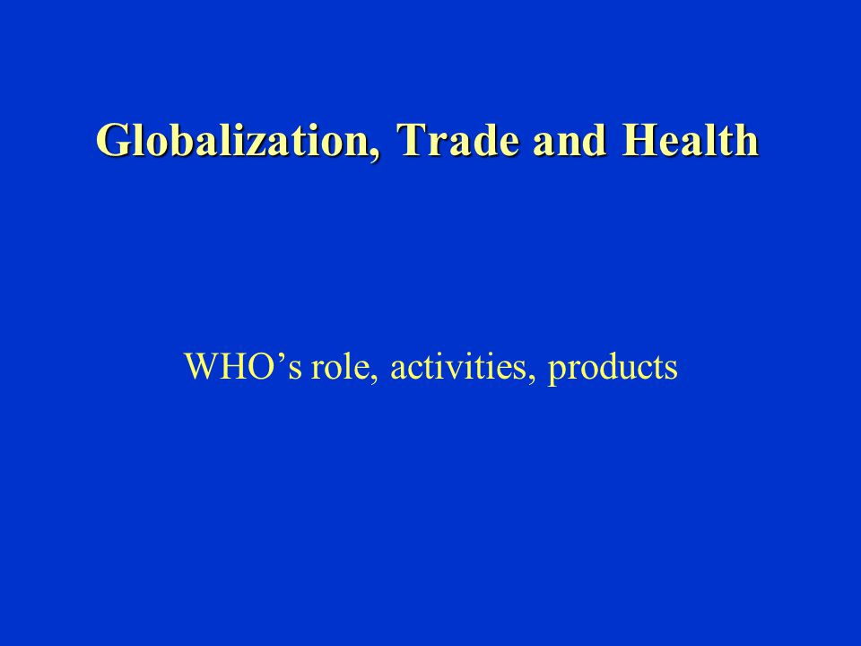 Globalization, Trade and Health WHO's role, activities, products