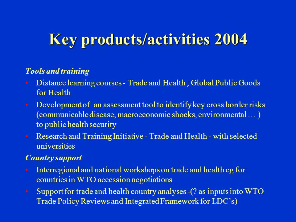 Key products/activities 2004 Tools and training Distance learning courses - Trade and Health ; Global Public Goods for Health Development of an assess