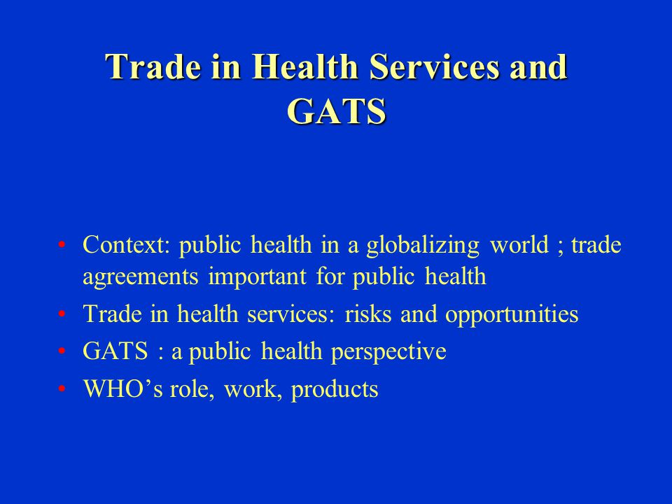 Trade in Health Services and GATS Context: public health in a globalizing world ; trade agreements important for public health Trade in health service
