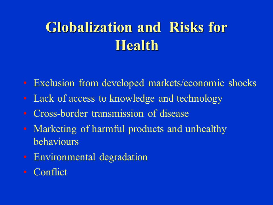 Globalization and Risks for Health Exclusion from developed markets/economic shocks Lack of access to knowledge and technology Cross-border transmissi