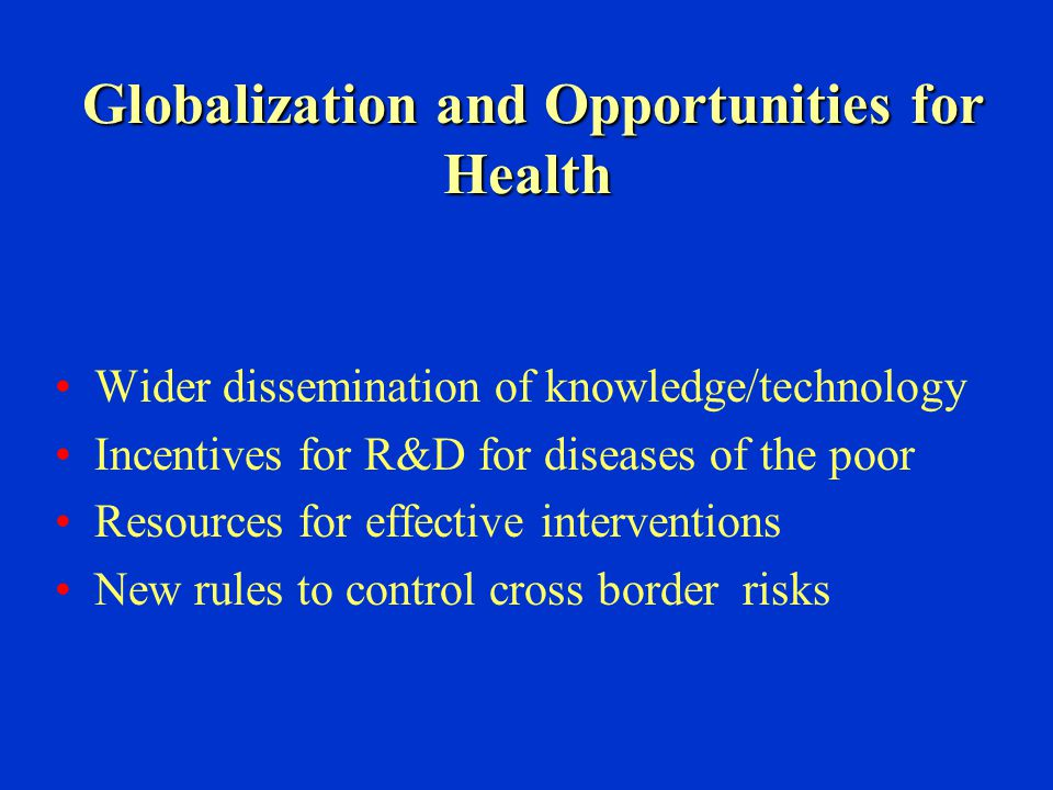 Globalization and Opportunities for Health Globalization and Opportunities for Health Wider dissemination of knowledge/technology Incentives for R&D f