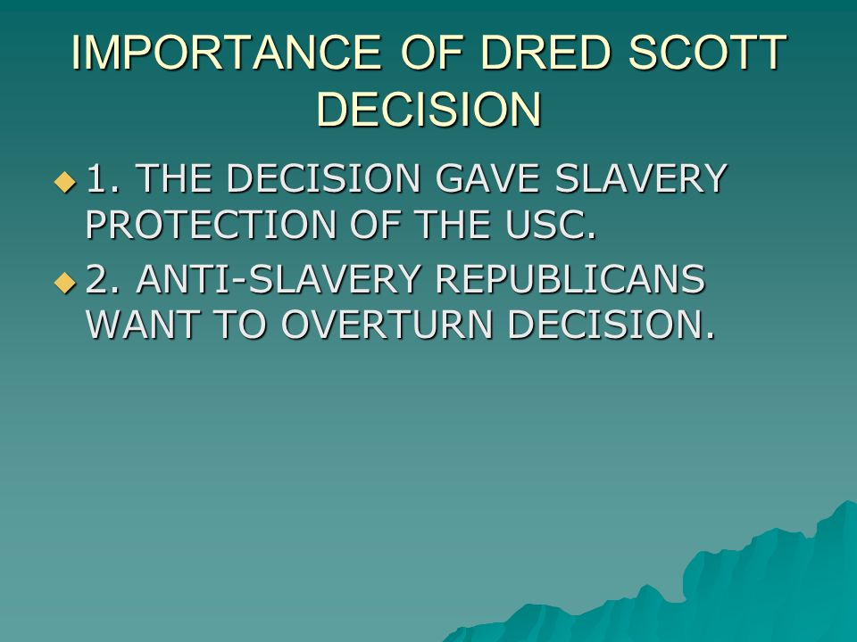 IMPORTANCE OF DRED SCOTT DECISION  1. THE DECISION GAVE SLAVERY PROTECTION OF THE USC.  2. ANTI-SLAVERY REPUBLICANS WANT TO OVERTURN DECISION.