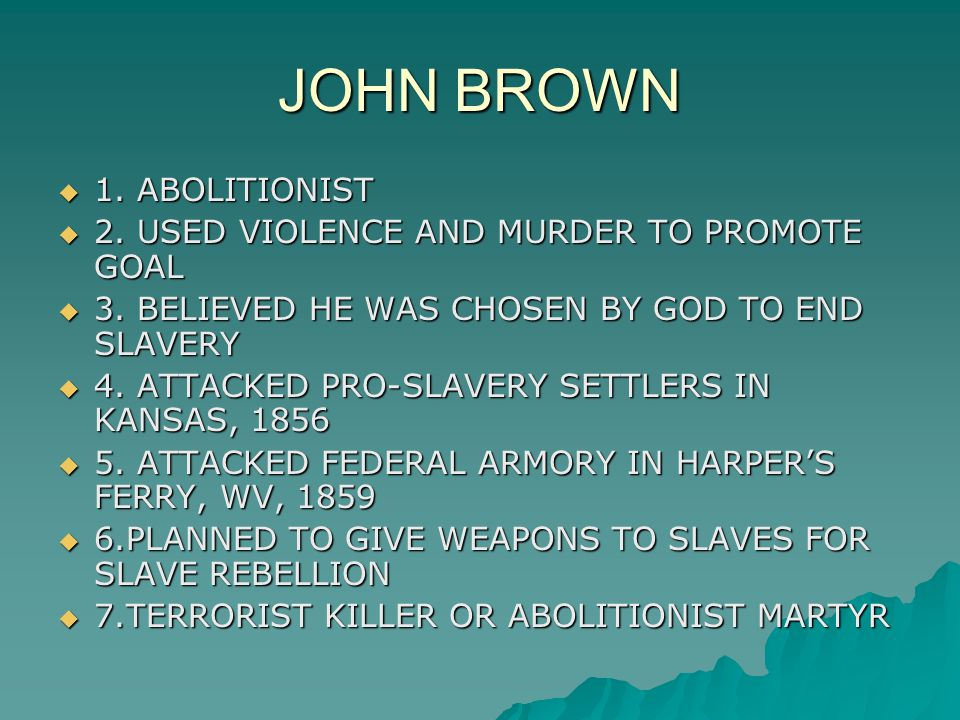 JOHN BROWN  1. ABOLITIONIST  2. USED VIOLENCE AND MURDER TO PROMOTE GOAL  3. BELIEVED HE WAS CHOSEN BY GOD TO END SLAVERY  4. ATTACKED PRO-SLAVERY